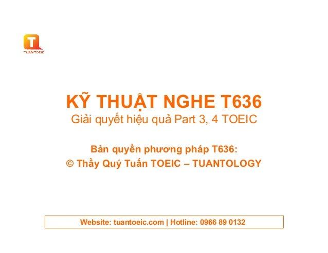 KỸ THUẬT NGHE T636Giải quyết hiệu quả Part 3, 4 TOEIC    Bản quyền phương pháp T636:© Thầy Quý Tuấn TOEIC – TUANTOLOGY  We...