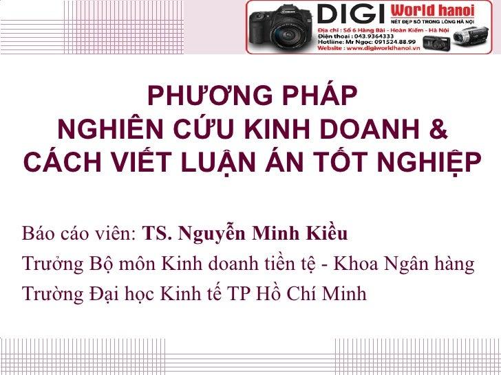 PHƯƠNG PHÁP NGHIÊN CỨU KINH DOANH & CÁCH VIẾT LUẬN ÁN TỐT NGHIỆP Báo cáo viên:  TS. Nguyễn Minh Kiều Trưởng Bộ môn Kinh do...
