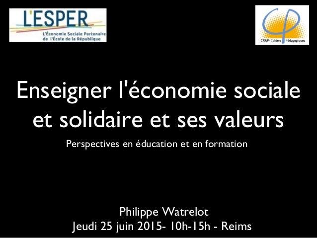 Enseigner l'économie sociale et solidaire et ses valeurs Perspectives en éducation et en formation Philippe Watrelot Jeudi...