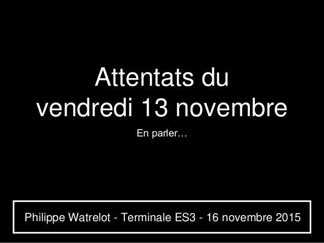 Attentats du vendredi 13 novembre En parler… Philippe Watrelot - Terminale ES3 - 16 novembre 2015