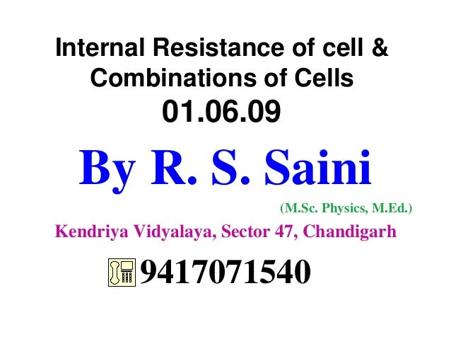 Internal Resistance of cell &   Combinations of Cells            01.06.09  By R. S. Saini                           (M.Sc....