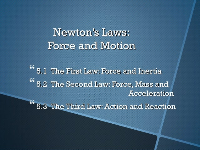 Newton's Laws:     Force and Motion 5.1 The First Law: Force and Inertia 5.2 The Second Law: Force, Mass and            ...