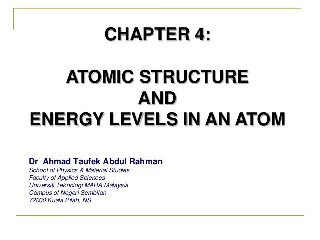 CHAPTER 4: ATOMIC STRUCTURE AND ENERGY LEVELS IN AN ATOM Dr Ahmad Taufek Abdul Rahman School of Physics & Material Studies...