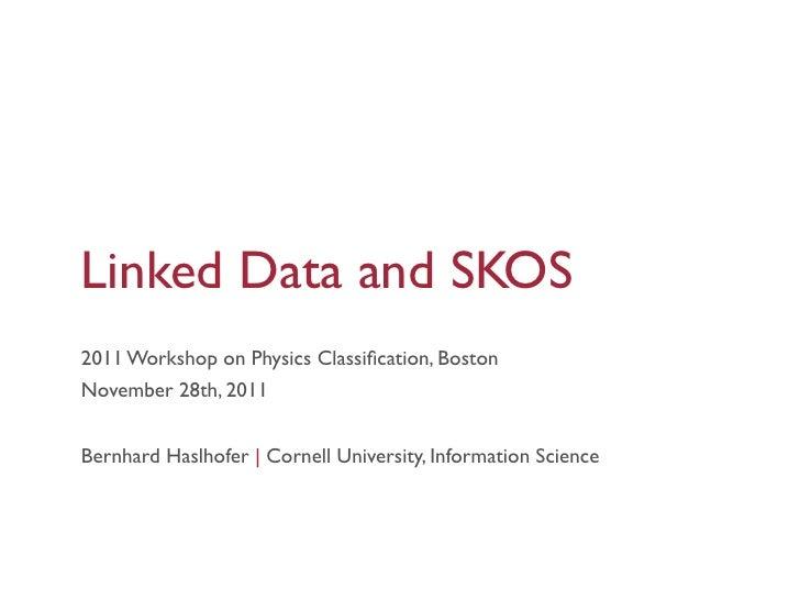 Linked Data and SKOS2011 Workshop on Physics Classification, BostonNovember 28th, 2011Bernhard Haslhofer |Cornell Universi...