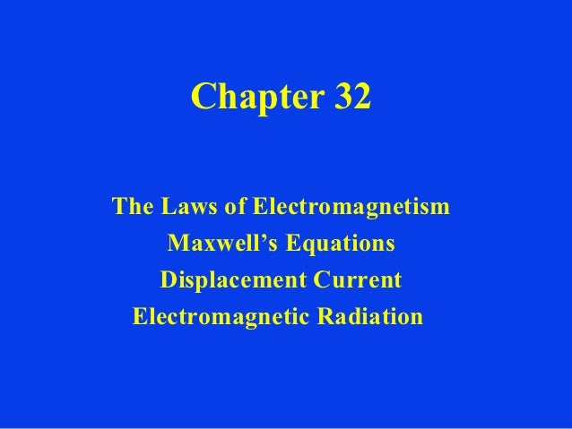 Chapter 32The Laws of Electromagnetism    Maxwell's Equations    Displacement Current Electromagnetic Radiation