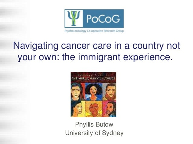 Navigating cancer care in a country not your own: the immigrant experience.  Phyllis Butow University of Sydney