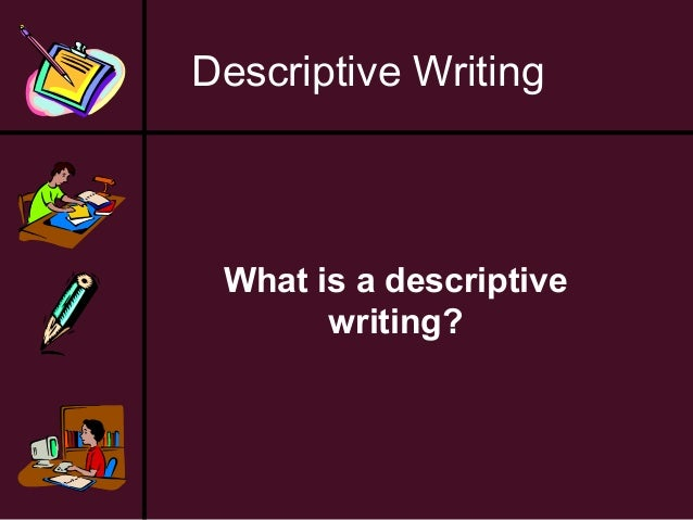 Descriptive Writing  What is a descriptive writing?