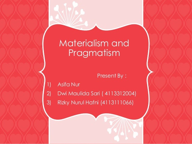 Materialism and Pragmatism Present By : 1) Asifa Nur 2) Dwi Maulida Sari ( 4113312004) 3) Rizky Nurul Hafni (4113111066)