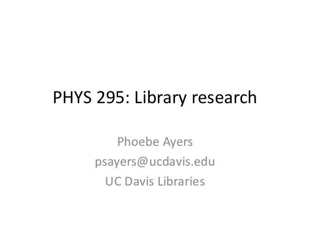 PHYS 295: Library research Phoebe Ayers psayers@ucdavis.edu UC Davis Libraries
