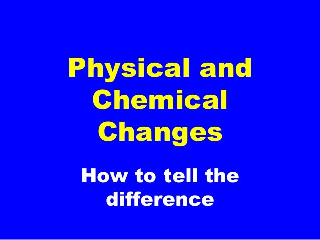How to tell the difference Physical and Chemical Changes