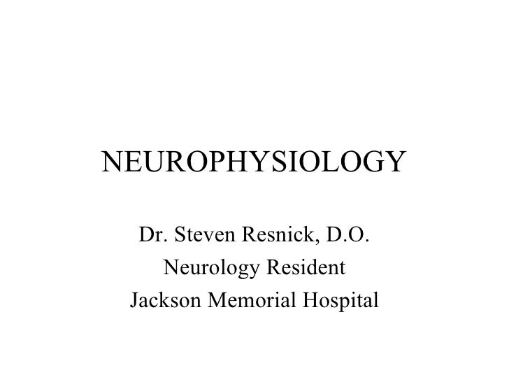 NEUROPHYSIOLOGY Dr. Steven Resnick, D.O. Neurology Resident Jackson Memorial Hospital