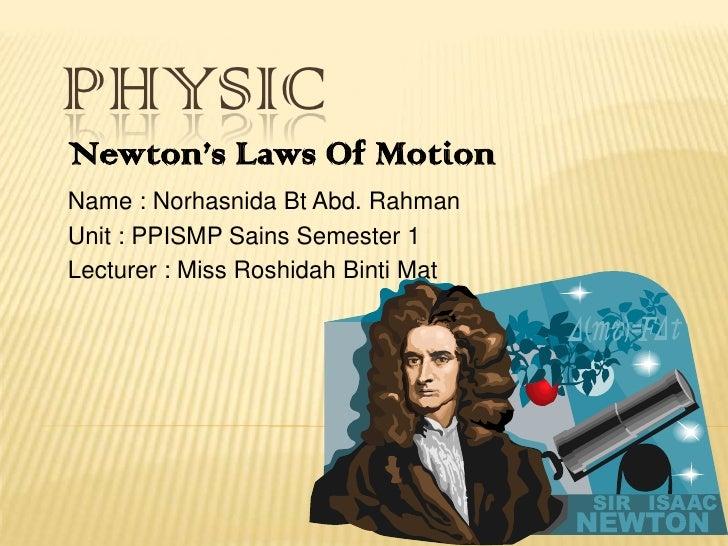 PHYSIC<br />Newton's Laws Of Motion<br />Name : Norhasnida Bt Abd. Rahman<br />Unit : PPISMP Sains Semester 1<br />Lecture...