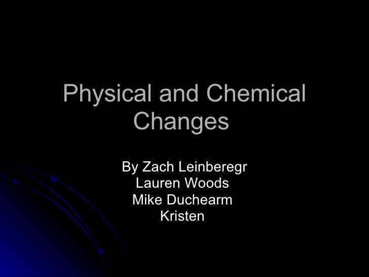 Physical and Chemical Changes  By Zach Leinberegr Lauren Woods  Mike Duchearm  Kristen