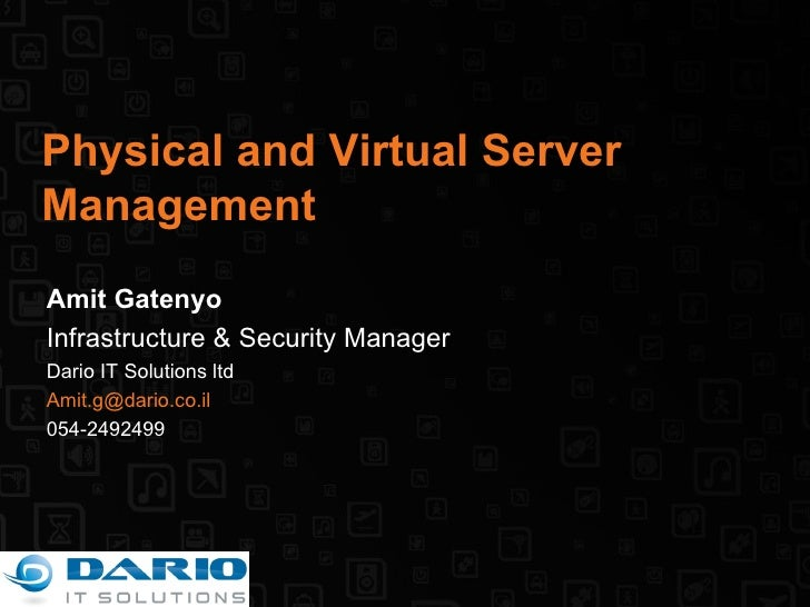 Physical and Virtual Server Management Amit Gatenyo Infrastructure & Security Manager Dario IT Solutions ltd [email_addres...