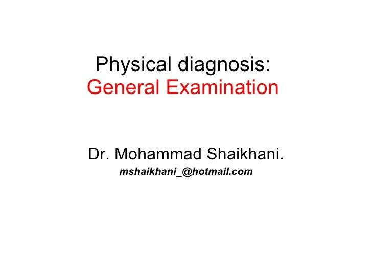 Physical diagnosis: General Examination Dr. Mohammad Shaikhani. [email_address]
