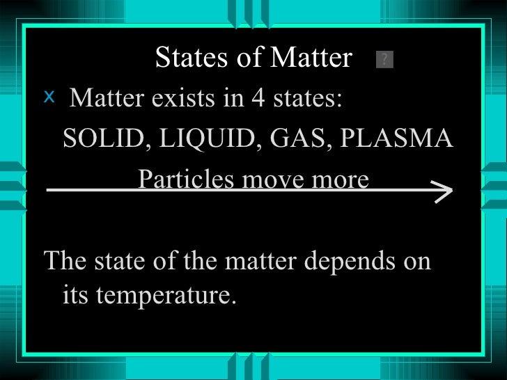States of Matter <ul><li>Matter exists in 4 states: </li></ul><ul><li>SOLID, LIQUID, GAS, PLASMA </li></ul><ul><li>Particl...
