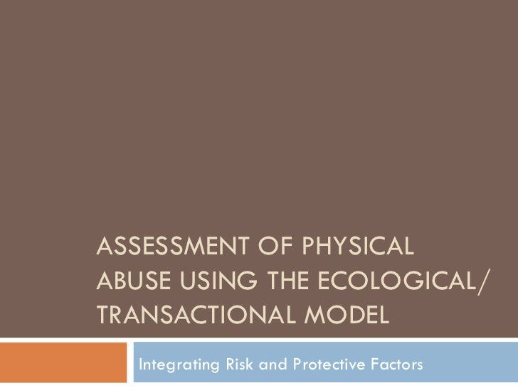 ASSESSMENT OF PHYSICAL ABUSE USING THE ECOLOGICAL/TRANSACTIONAL MODEL Integrating Risk and Protective Factors