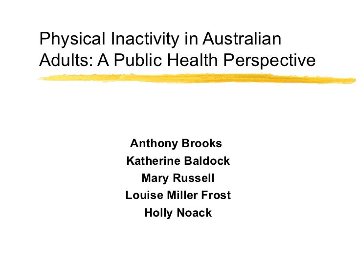 Physical Inactivity in Australian Adults: A Public Health Perspective Anthony Brooks  Katherine Baldock Mary Russell Louis...