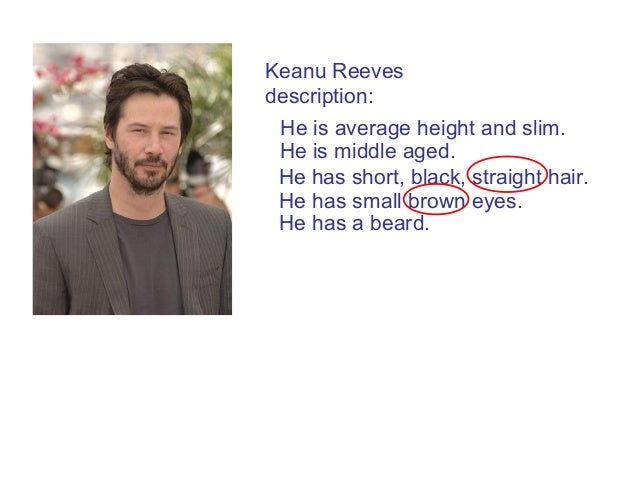 He has small brown eyes. He has short, black, straight hair. Keanu Reeves description: He is average height and slim. He i...