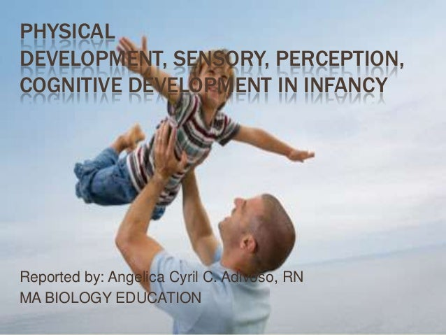 PHYSICAL DEVELOPMENT, SENSORY, PERCEPTION, COGNITIVE DEVELOPMENT IN INFANCY Reported by: Angelica Cyril C. Adivoso, RN MA ...