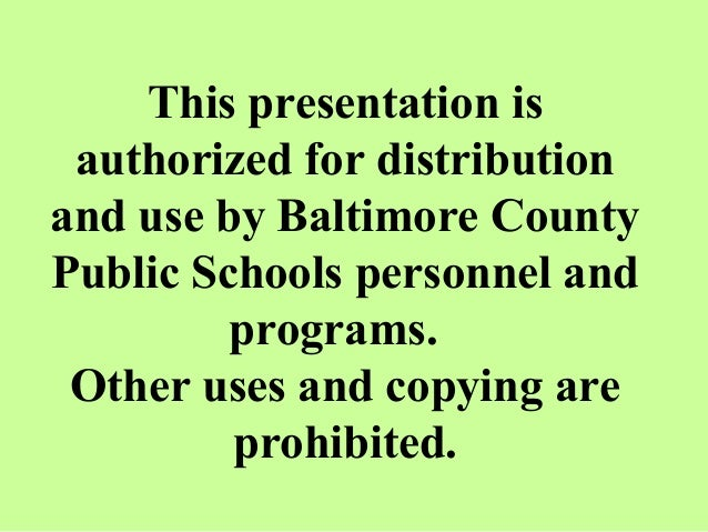 This presentation is authorized for distribution and use by Baltimore County Public Schools personnel and programs. Other ...