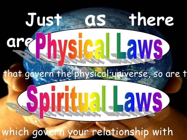 Just as there are<br />Physical Laws <br />that govern the physical universe, so are there <br />Spiritual Laws <br />whi...
