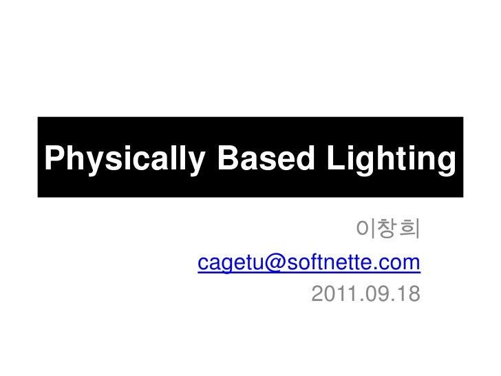 Physically Based Lighting<br />이창희<br />cagetu@softnette.com<br />2011.09.18<br />