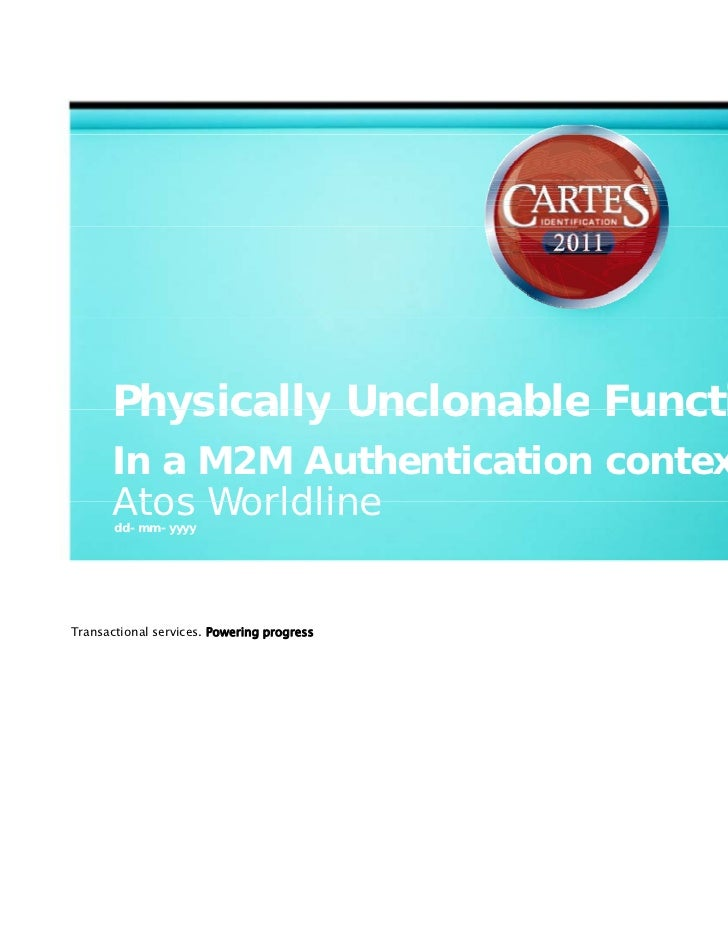 Physically Unclonable Functions       In a M2M Authentication context       Atos Worldline       dd-mm-yyyyTransactional s...
