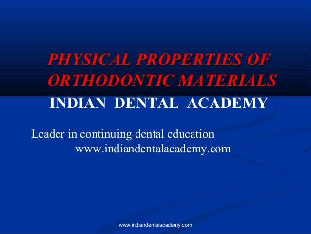 PHYSICAL PROPERTIES OF ORTHODONTIC MATERIALS INDIAN DENTAL ACADEMY Leader in continuing dental education www.indiandentala...