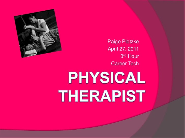 Physical Therapist<br />Paige Plotzke<br />April 27, 2011<br />3rd Hour<br />Career Tech<br />
