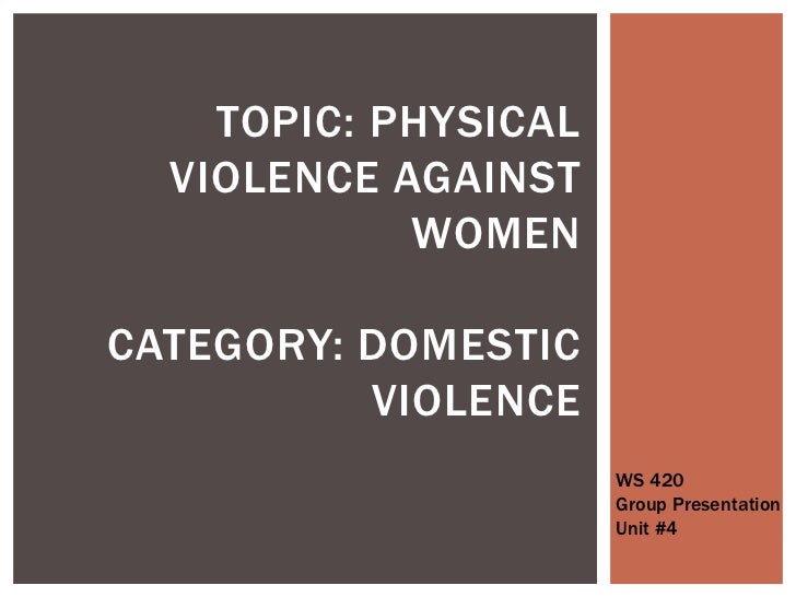 Topic: Physical Violence Against WomenCategory: Domestic Violence <br />WS 420<br />Group Presentation<br />Unit #4<br />