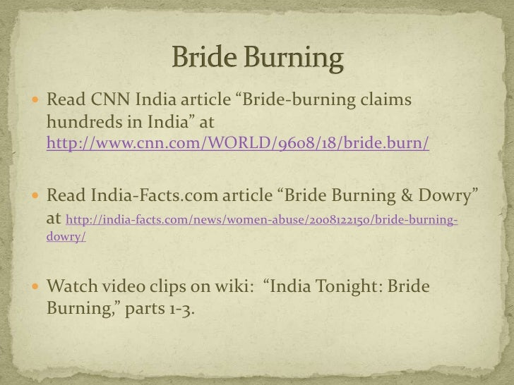 dowry and bride burning Download citation | dowry, bride-burning | an increasing number of bride-burnings or dowry murders have been reported from india these are cases of married women being murdered, usually burned to death, by husbands or in-laws whose demands for more dowry from the bride's family remain unmet.