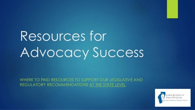 Resources for Advocacy Success WHERE TO FIND RESOURCES TO SUPPORT OUR LEGISLATIVE AND REGULATORY RECOMMENDATIONS AT THE ST...