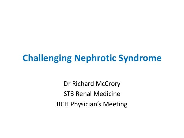 Challenging Nephrotic SyndromeDr Richard McCroryST3 Renal MedicineBCH Physician's Meeting