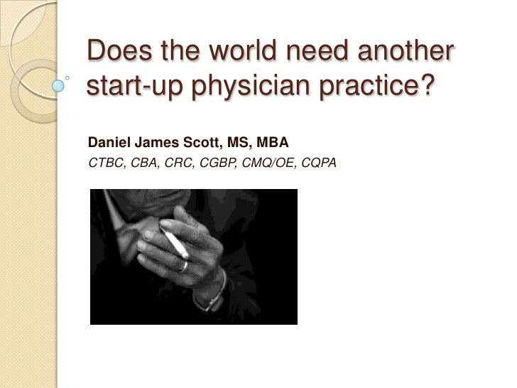 Does the world need another start-up physician practice?<br />Daniel James Scott, MS, MBA<br />CTBC, CBA, CRC, CGBP, CMQ/O...