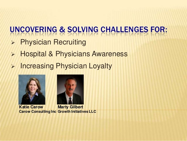 UNCOVERING & SOLVING CHALLENGES FOR:   Physician Recruiting   Hospital & Physicians Awareness   Increasing Physician Lo...