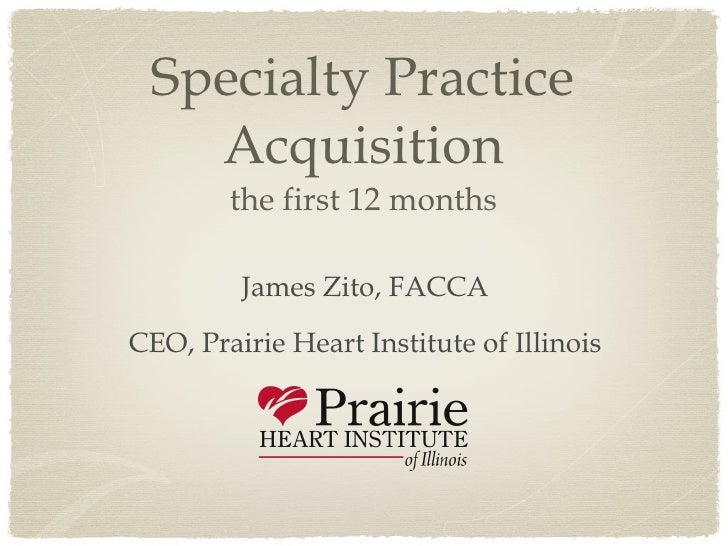 Specialty Practice Acquisition the first 12 months <ul><li>James Zito, FACCA </li></ul><ul><li>CEO, Prairie Heart Institut...