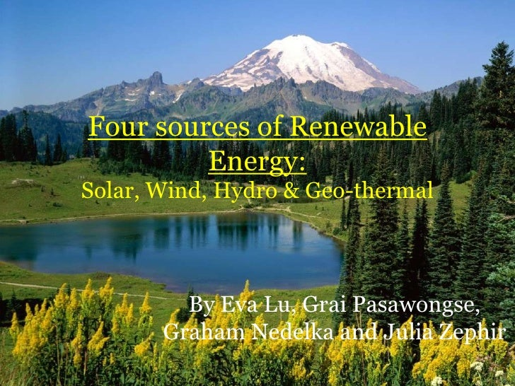 Four sources of Renewable Energy:Solar, Wind, Hydro & Geo-thermal<br />By Eva Lu, Grai Pasawongse, Graham Nedelka and Juli...