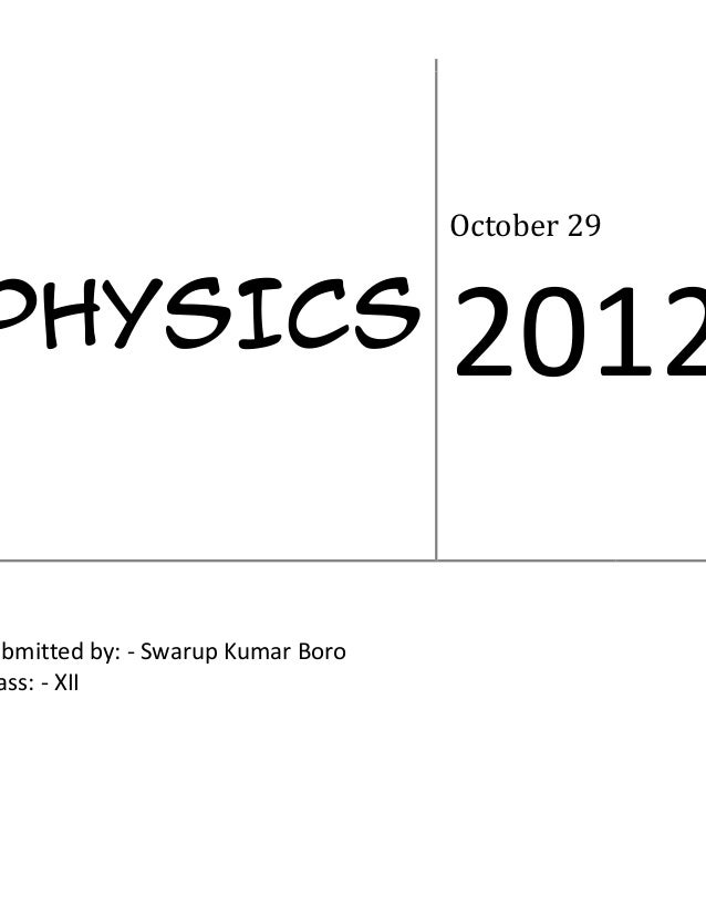 October 29PHYSICS                            2012ubmitted by: - Swarup Kumar Boro ass: - XII