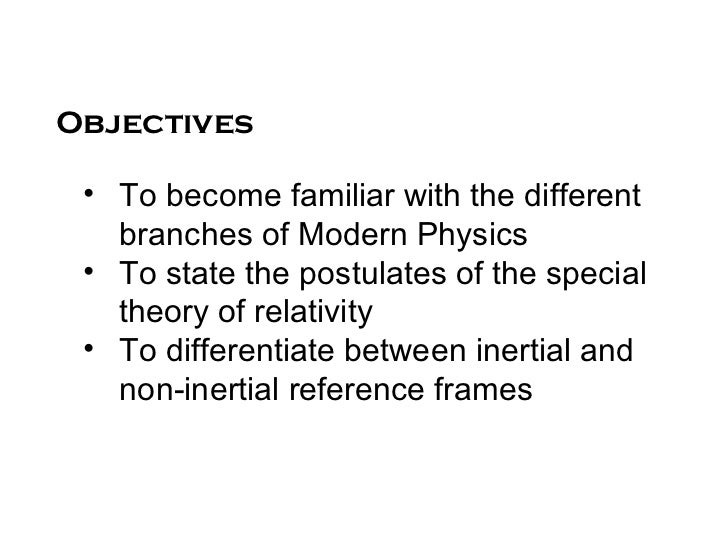 Objectives • To become familiar with the different   branches of Modern Physics • To state the postulates of the special  ...