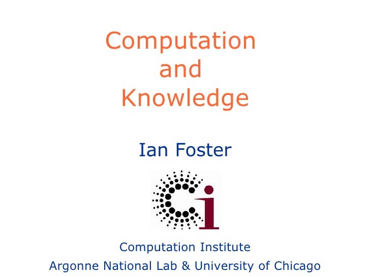 Computation  and  Knowledge Ian Foster Computation Institute Argonne National Lab & University of Chicago