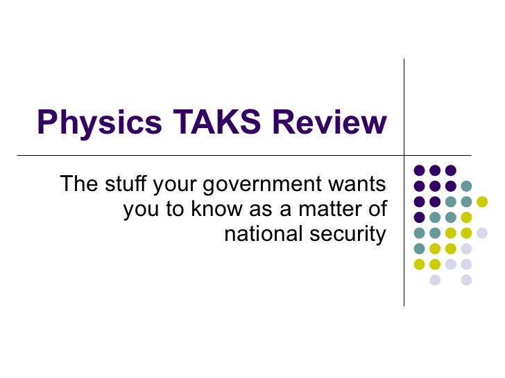 Physics TAKS Review The stuff your government wants you to know as a matter of national security