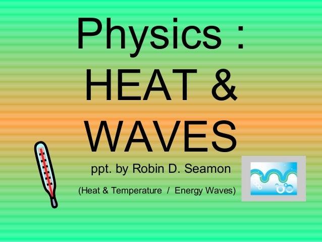Physics :HEAT &WAVESppt. by Robin D. Seamon(Heat & Temperature / Energy Waves)