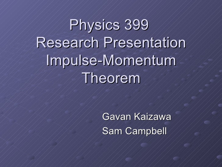 Physics 399 Research Presentation  Impulse-Momentum       Theorem           Gavan Kaizawa          Sam Campbell