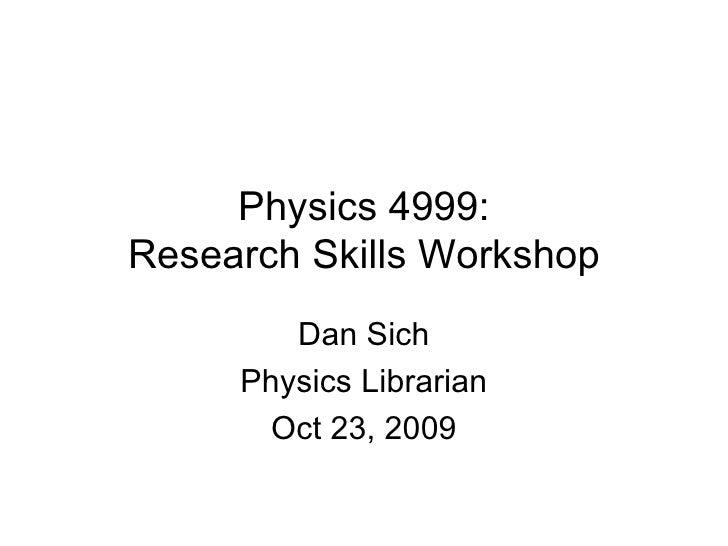 Physics 4999: Research Skills Workshop Dan Sich Physics Librarian Oct 23, 2009