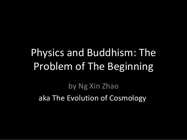 Physics and Buddhism: TheProblem of The Beginningby Ng Xin Zhaoaka The Evolution of Cosmology