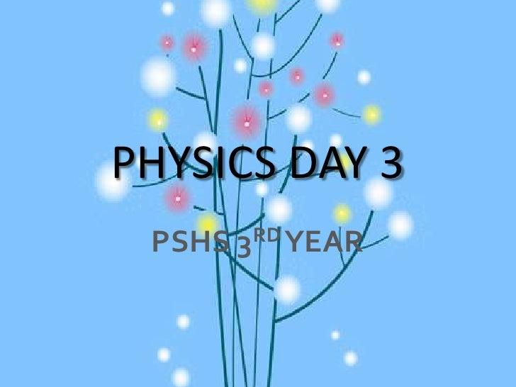 PHYSICS DAY 3<br />PSHS 3RD YEAR<br />