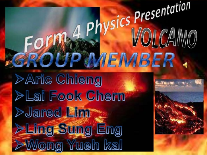 Form 4 Physics Presentation<br />VOLCANO<br />GROUP MEMBER<br /><ul><li>AricChieng