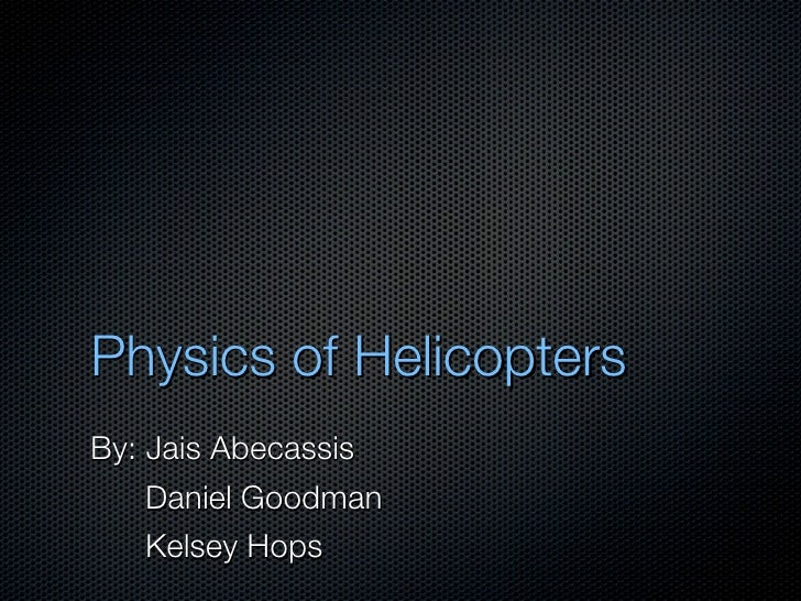 Physics of Helicopters By: Jais Abecassis     Daniel Goodman     Kelsey Hops