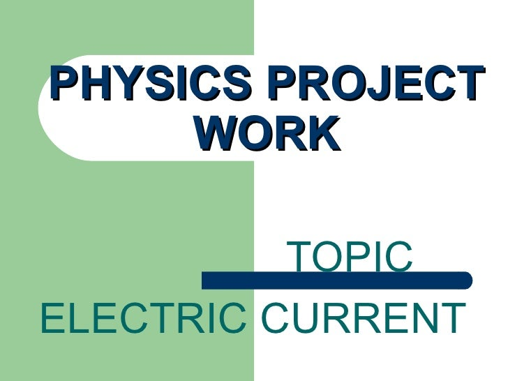 PHYSICS PROJECT     WORK          TOPICELECTRIC CURRENT